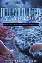 THE NEW SALTWATER AQUARIUM GUIDE - How to Care for and Keep Marine Fish and Corals ebook by Albert B. Ulrich III