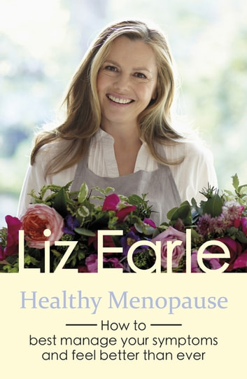 Healthy Menopause - How to best manage your symptoms and feel better than ever eBook by Liz Earle