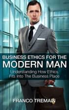 Business Ethics For The Modern Man: Understanding How Ethics Fit Into The Business Place ebook by Franco Tremain
