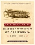 Spanish Colonial or Adobe Architecture of California - 1800-1850 ebook by Donald R. Hannaford, Revel Edwards, David Gebhard