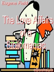 The Love Affairs of a Bibliomaniac ebook by Field, Eugene
