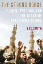 The Strong Horse - Power, Politics, and the Clash of Arab Civilizations ebook by Lee Smith