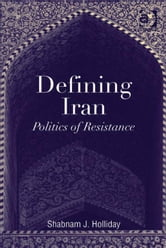Defining Iran - Politics of Resistance ebook by Dr Shabnam J Holliday