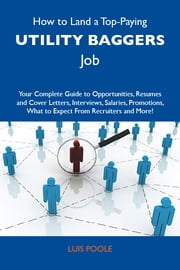 How to Land a Top-Paying Utility baggers Job: Your Complete Guide to Opportunities, Resumes and Cover Letters, Interviews, Salaries, Promotions, What to Expect From Recruiters and More ebook by Poole Luis