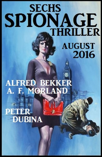 Sechs Spionage Thriller August 2016 ebook by Alfred Bekker,Peter Dubina,A. F. Morland