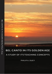 Bel Canto in Its Golden Age - A Study of Its Teaching Concepts ebook by Philip A. Duey