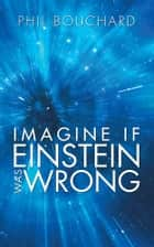 Imagine if Einstein was Wrong ebook by Phil Bouchard