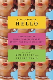 Kiss Tomorrow Hello - Notes From the Midlife Underground by Twenty-Five Women Over Forty ebook by Kim Barnes,Claire Davis