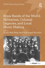 Brass Bands of the World: Militarism, Colonial Legacies, and Local Music Making ebook by Katherine Brucher,Suzel Ana Reily