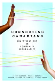 Connecting Canadians: Investigations in Community Informatics ebook by Andrew Clement,Michael Gurstein,Graham Longford,Marita Moll,Leslie Regan Shade