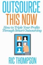 Outsource This Now: How to Triple Your Profits Through Smart Outsourcing ebook by Ric Thompson