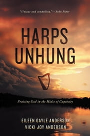 Harps Unhung - Praising God in the Midst of Captivity ebook by Eileen G. Anderson & Vicki J. Anderson