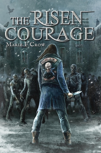The Risen: Courage - A Zombie Apocalypse Story of Survival (Book 4) ebook by Marie F Crow