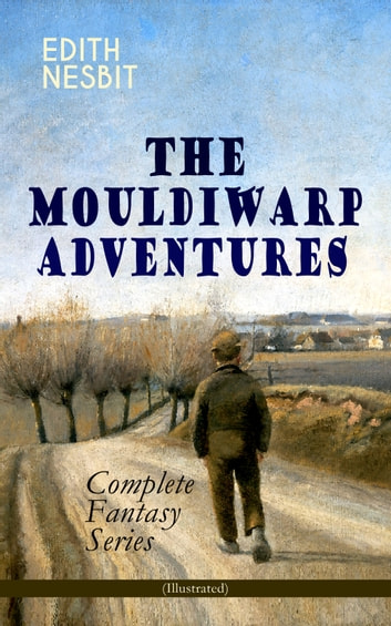 THE MOULDIWARP ADVENTURES – Complete Fantasy Series (Illustrated) - The Journey Back In Time (Children's Books Classics) ebook by Edith Nesbit