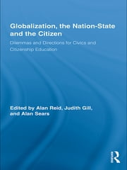 Globalization, the Nation-State and the Citizen - Dilemmas and Directions for Civics and Citizenship Education ebook by Alan Reid,Judith Gill,Alan Sears