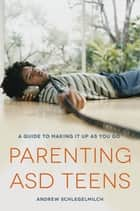 Parenting ASD Teens - A Guide to Making it Up As You Go ebook by Andrew Schlegelmilch