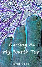 Cursing At My Fourth Toe ebook by Robert T. Belie