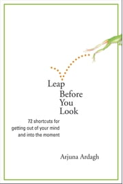 Leap Before You Look - 72 Shortcuts for Getting Out of Your Mind and Into the Moment ebook by Arjuna Ardagh