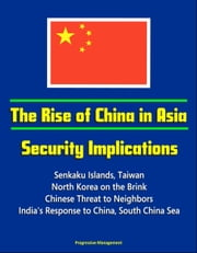 The Rise of China in Asia: Security Implications - Senkaku Islands, Taiwan, North Korea on the Brink, Chinese Threat to Neighbors, India's Response to China, South China Sea ebook by Progressive Management