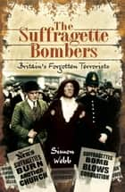 The Suffragette Bombers - Britain's Forgotten Terrorists ebook by Simon Webb