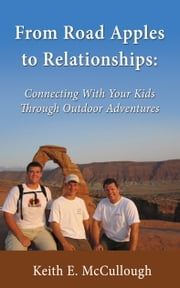 From Road Apples to Relationships: - Connecting With Your Kids Through Outdoor Adventures ebook by Keith E. McCullough