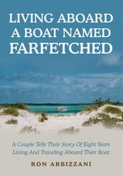 LIVING ABOARD A BOAT NAMED FARFETCHED - A Couple Tells Their Story Of Eight Years Living And Traveling Aboard Their Boat ebook by Ron Arbizzani