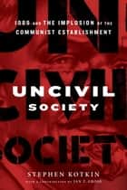 Uncivil Society - 1989 and the Implosion of the Communist Establishment ebook by Stephen Kotkin, Jan Gross