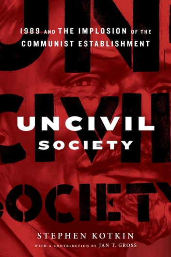 Uncivil Society - 1989 and the Implosion of the Communist Establishment ebook by Stephen Kotkin,Jan Gross