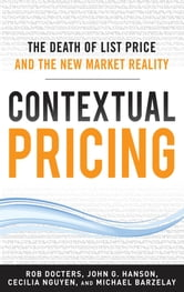 Contextual Pricing: The Death of List Price and the New Market Reality - The Death of List Price and the New Market Reality ebook by Michael Barzelay,John G. Hanson,Cecilia Nguyen,Robert Docters