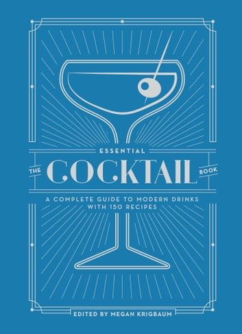 The Essential Cocktail Book - A Complete Guide to Modern Drinks with 150 Recipes ebook by