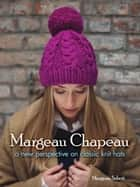 Margeau Chapeau - A New Perspective on Classic Knit Hats ebook by Margeau Soboti
