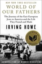 World of Our Fathers - The Journey of the East European Jews to America and the Life They Found and Made ebook by Irving Howe, Morris Dickstein