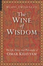 The Wine of Wisdom - The Life, Poetry and Philosophy of Omar Khayyam ebook by Mehdi Aminrazavi