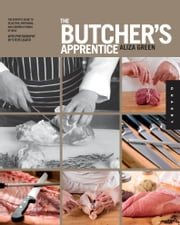 The Butcher's Apprentice - The Expert's Guide to Selecting, Preparing, and Cooking a World of Meat ebook by Aliza Green,Steve Legato