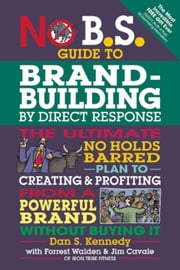 No B.S. Guide to Brand-Building by Direct Response - The Ultimate No Holds Barred Plan to Creating and Profiting from a Powerful Brand Without Buying It ebook by Dan S. Kennedy,Forrest Walden,Jim Cavale