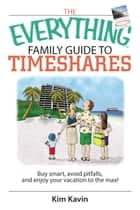 The Everything Family Guide To Timeshares - Buy Smart, Avoid Pitfalls, And Enjoy Your Vacations to the Max! ebook by Kim Kavin