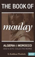 The Book of Moulay: Algeria and Morocco 2002 to 2015, Collective Works ebook by Kathleen Woolrich