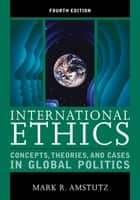 International Ethics - Concepts, Theories, and Cases in Global Politics ebook by Mark R. Amstutz
