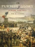 The Pursuit of Glory - The Five Revolutions that Made Modern Europe: 1648-1815 ebook by Tim Blanning, David Cannadine