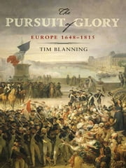 The Pursuit of Glory - The Five Revolutions that Made Modern Europe: 1648-1815 ebook by Tim Blanning,David Cannadine