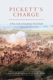 Pickett's Charge - A New Look at Gettysburg's Final Attack ebook by Ph.D. Phillip Thomas Tucker