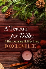 A Teacup for Trilby: A Heartwarming Holiday Story ebook by Foxglove Lee