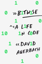 Bitwise - A Life in Code ebook by David Auerbach