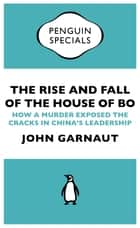 The Rise and Fall of the House of Bo - How A Murder Exposed The Cracks In China's Leadership ebook by John Garnaut