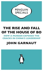 The Rise and Fall of the House of Bo (Penguin Specials) - How A Murder Exposed The Cracks In China's Leadership ebook by John Garnaut