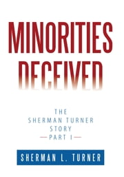 Minorities Deceived - The Sherman Turner Story Part I ebook by Sherman L. Turner