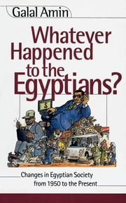 Whatever Happened to the Egyptians? - Changes in Egyptian Society from 1850 to the Present ebook by Galal Amin,Golo