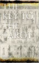 The Key to the Tarot ebook by W. Wynn Westcott