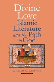 Divine Love - Islamic Literature and the Path to God ebook by William C. Chittick