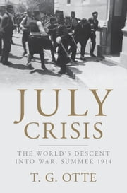 July Crisis - The World's Descent into War, Summer 1914 ebook by T. G. Otte